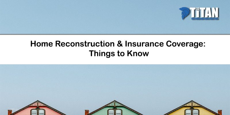 Home Reconstruction Insurance Coverage Things to Know